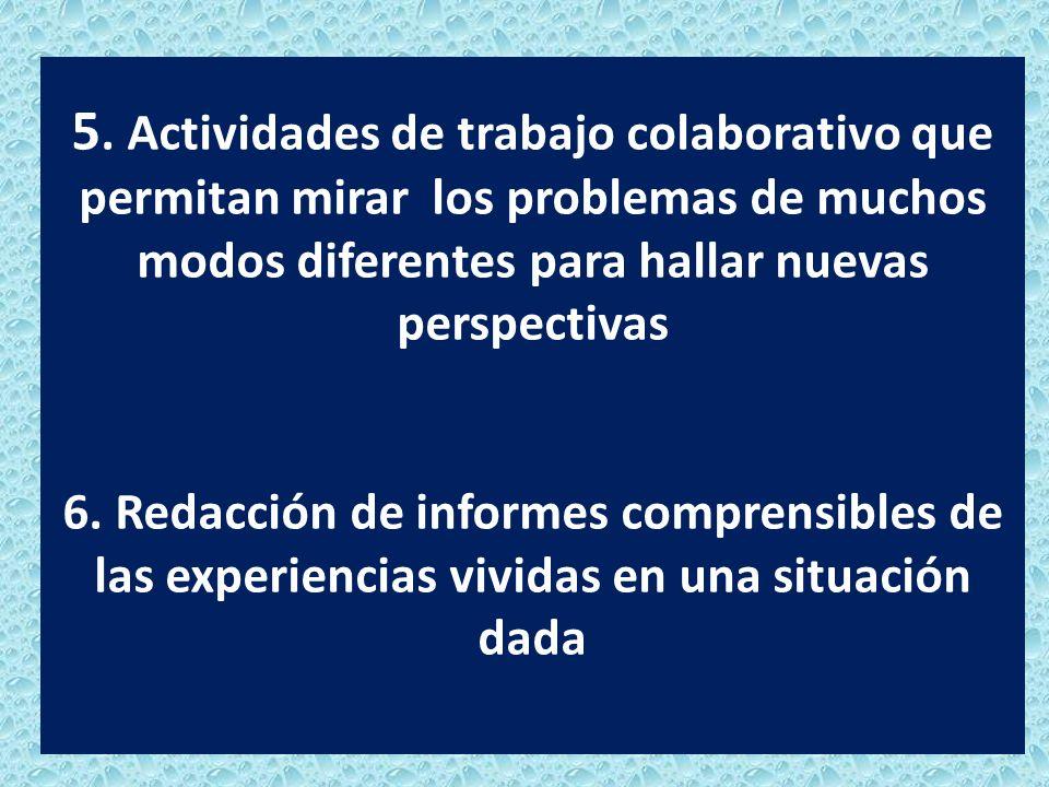 5. Actividades de trabajo colaborativo que permitan mirar los problemas de muchos modos diferentes para hallar nuevas perspectivas 6. Redacción de inf