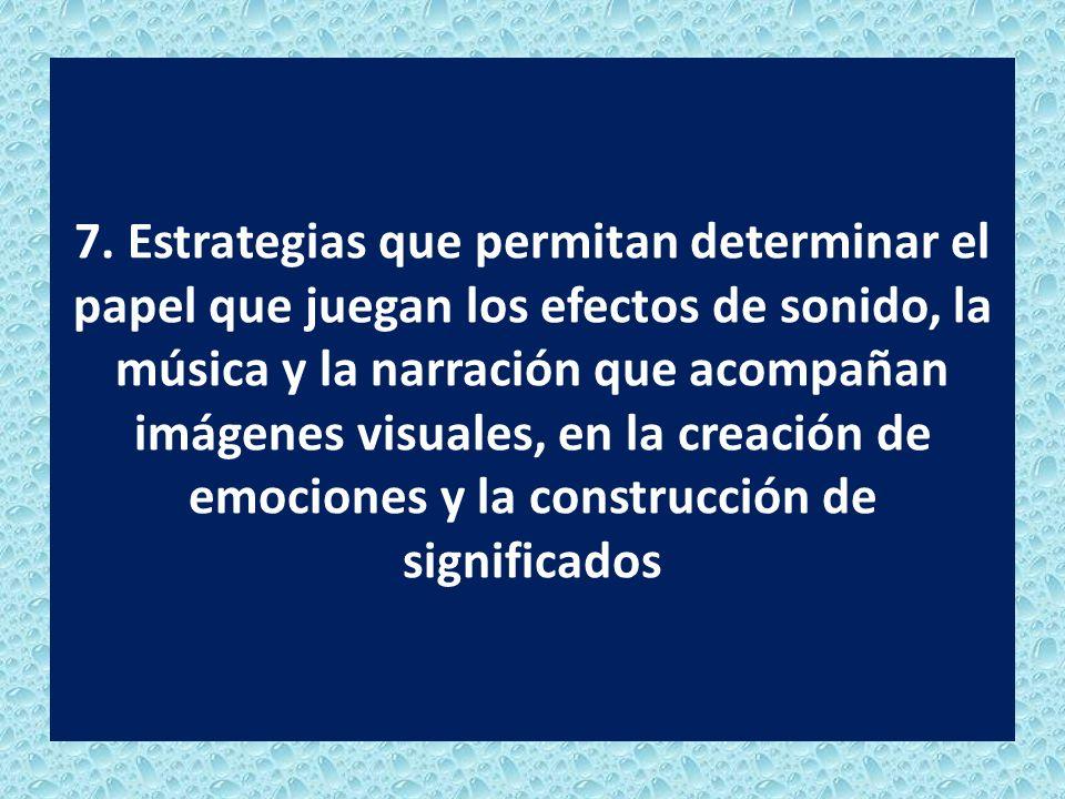 7. Estrategias que permitan determinar el papel que juegan los efectos de sonido, la música y la narración que acompañan imágenes visuales, en la crea