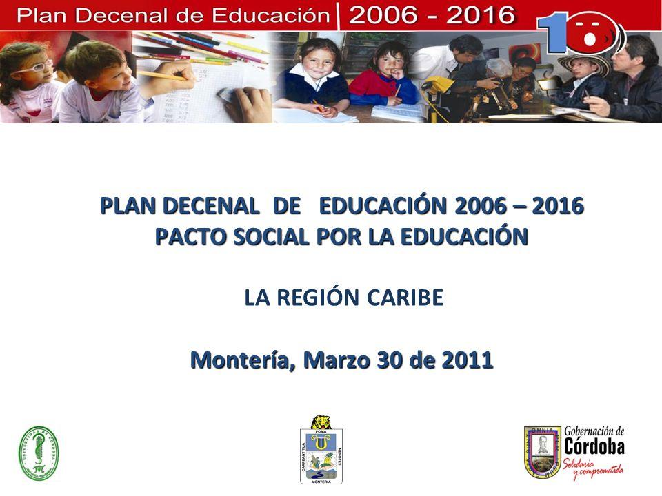PLAN DECENAL DE EDUCACIÓN 2006 – 2016 PACTO SOCIAL POR LA EDUCACIÓN LA REGIÓN CARIBE Montería, Marzo 30 de 2011