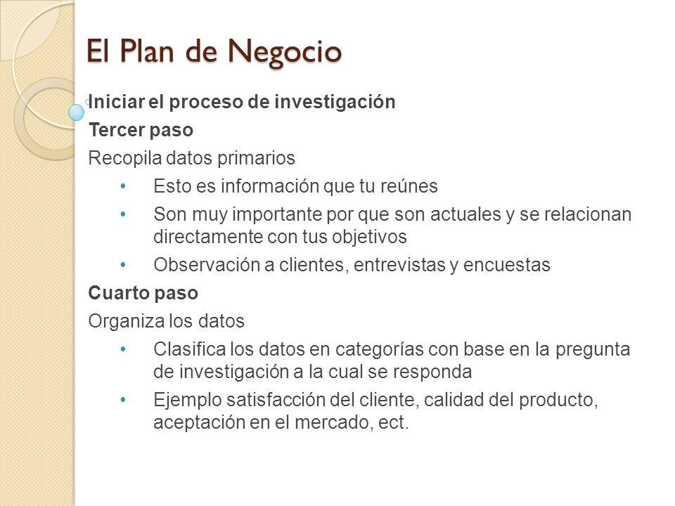 El Plan de Negocio Iniciar el proceso de investigación Tercer paso Recopila datos primarios Esto es información que tu reúnes Son muy importante por q