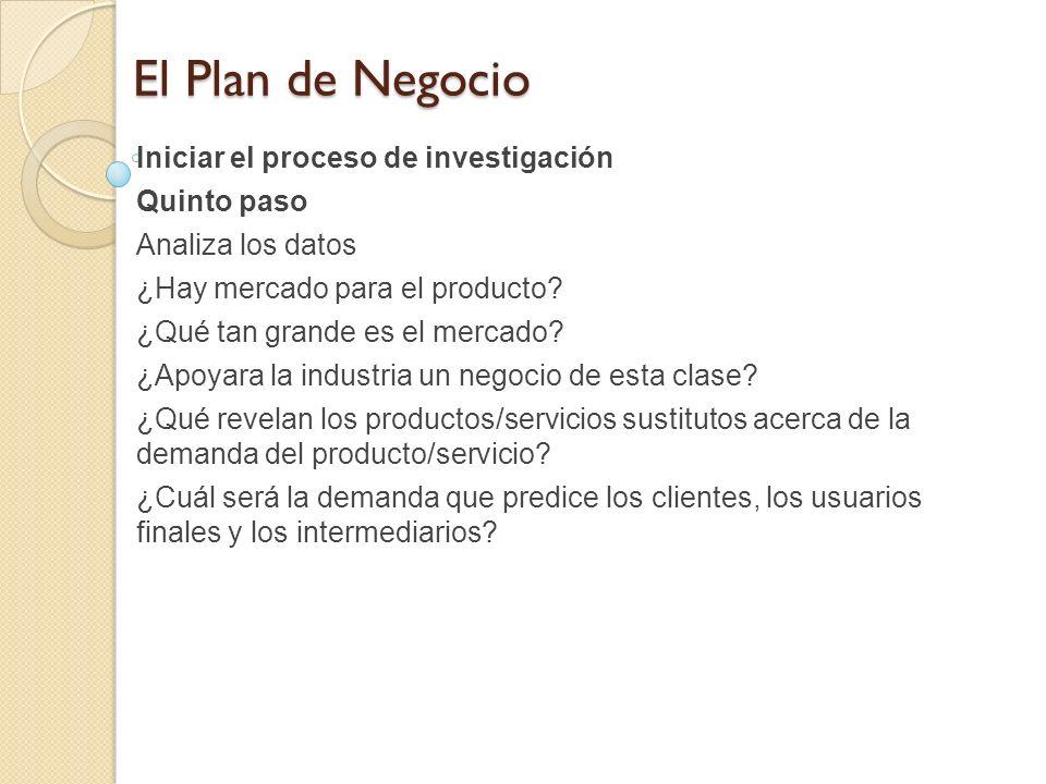 El Plan de Negocio Iniciar el proceso de investigación Quinto paso Analiza los datos ¿Hay mercado para el producto? ¿Qué tan grande es el mercado? ¿Ap