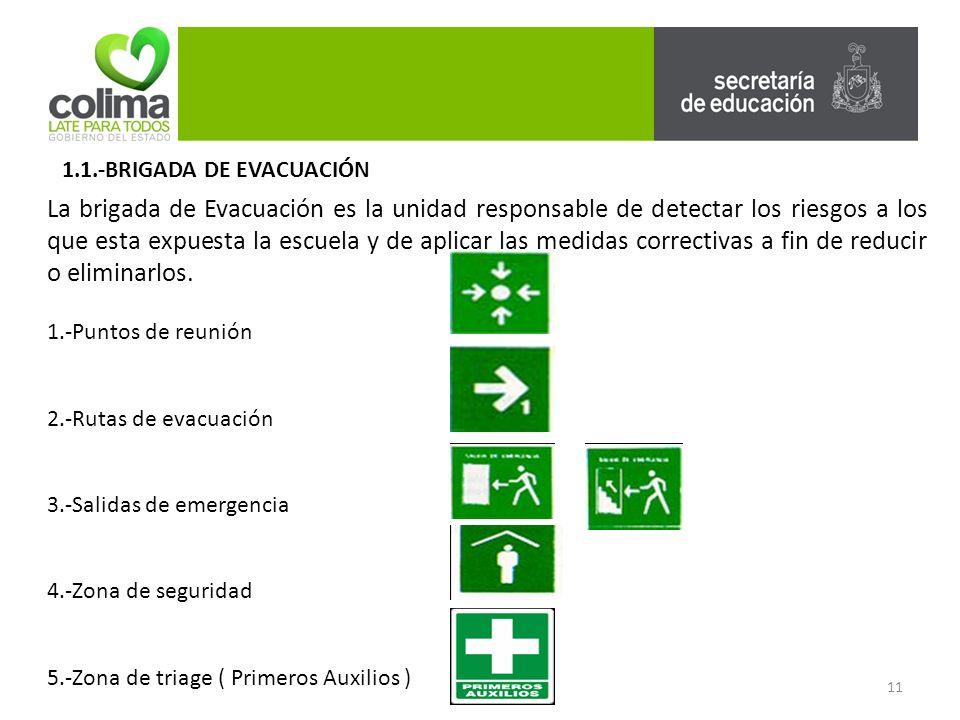 1.1.-BRIGADA DE EVACUACIÓN La brigada de Evacuación es la unidad responsable de detectar los riesgos a los que esta expuesta la escuela y de aplicar las medidas correctivas a fin de reducir o eliminarlos.