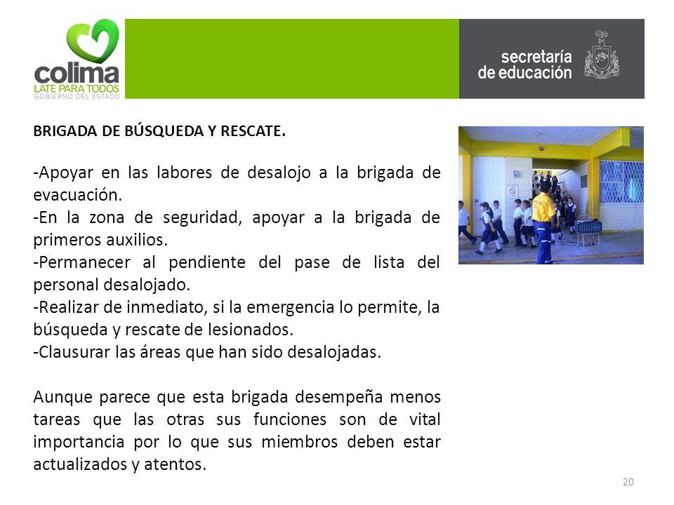 20 BRIGADA DE BÚSQUEDA Y RESCATE.-Apoyar en las labores de desalojo a la brigada de evacuación.