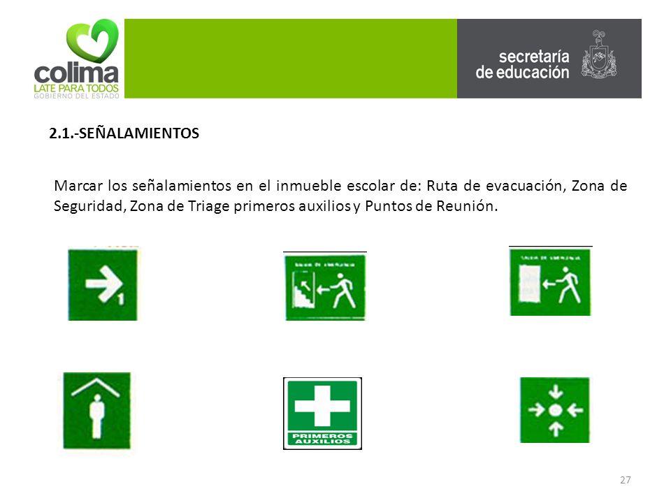 27 2.1.-SEÑALAMIENTOS Marcar los señalamientos en el inmueble escolar de: Ruta de evacuación, Zona de Seguridad, Zona de Triage primeros auxilios y Puntos de Reunión.