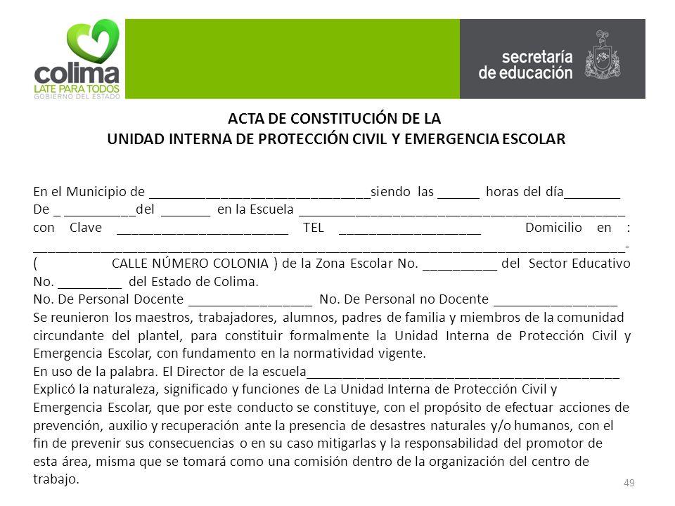 49 ACTA DE CONSTITUCIÓN DE LA UNIDAD INTERNA DE PROTECCIÓN CIVIL Y EMERGENCIA ESCOLAR En el Municipio de ______________________________siendo las ______ horas del día________ De _ __________del _______ en la Escuela ____________________________________________ con Clave _______________________ TEL ___________________ Domicilio en : _______________________________________________________________________________- ( CALLE NÚMERO COLONIA ) de la Zona Escolar No.