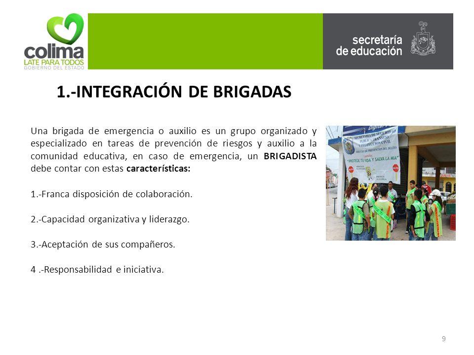 1.-INTEGRACIÓN DE BRIGADAS Una brigada de emergencia o auxilio es un grupo organizado y especializado en tareas de prevención de riesgos y auxilio a la comunidad educativa, en caso de emergencia, un BRIGADISTA debe contar con estas características: 1.-Franca disposición de colaboración.