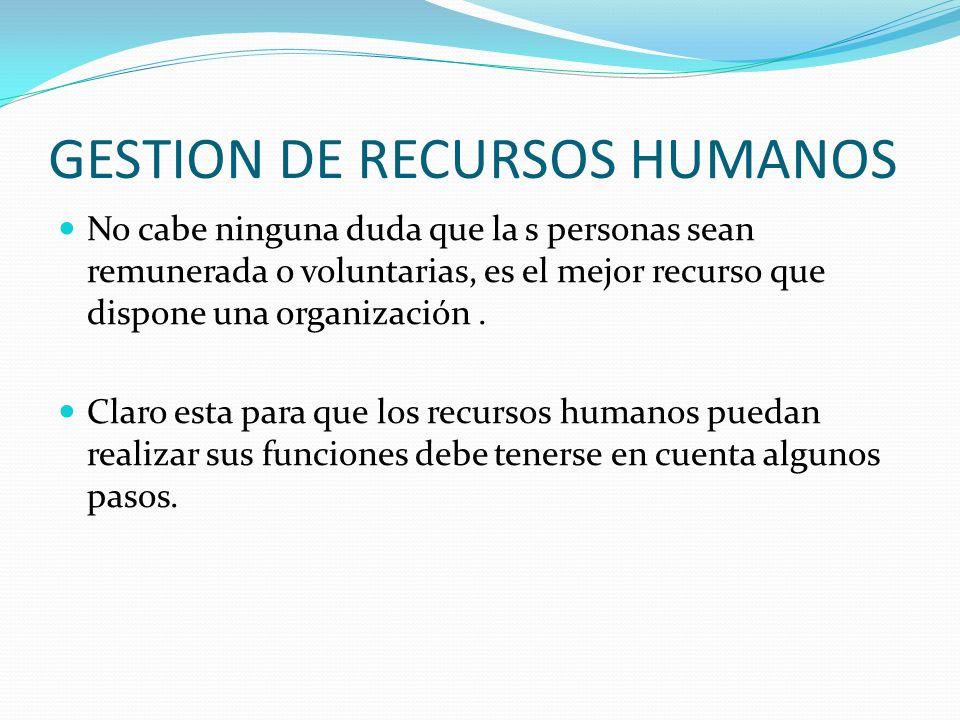 GESTION DE RECURSOS HUMANOS No cabe ninguna duda que la s personas sean remunerada o voluntarias, es el mejor recurso que dispone una organización. Cl