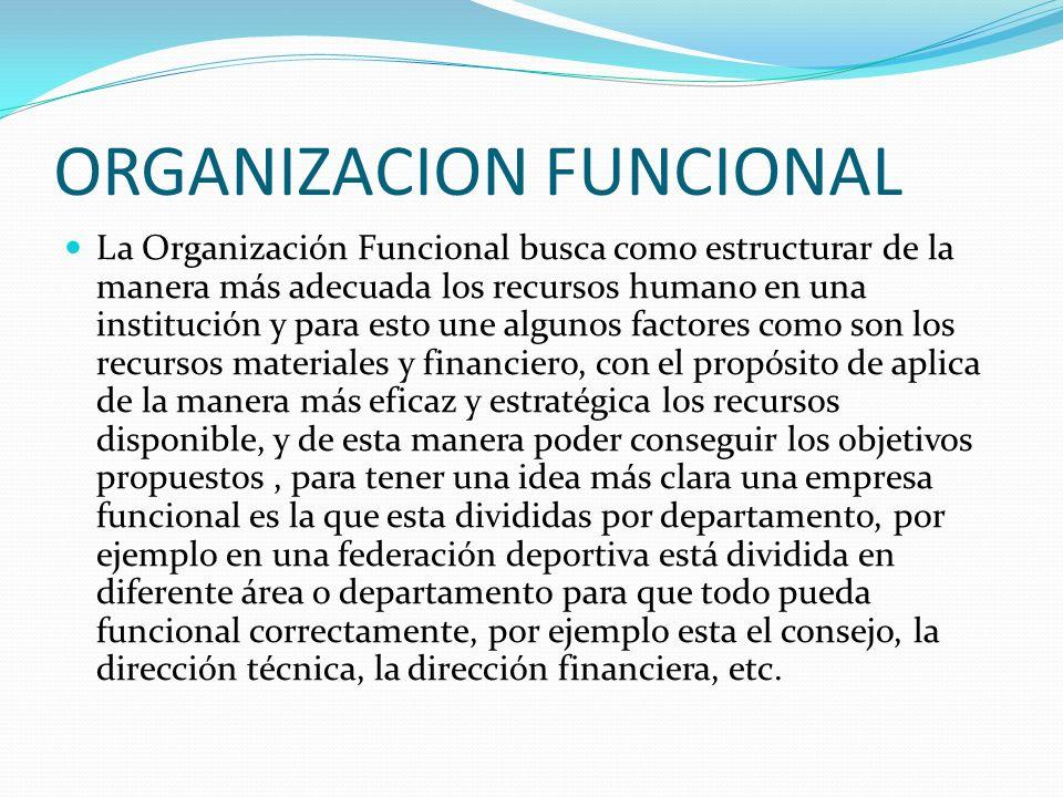 ORGANIZACION FUNCIONAL La Organización Funcional busca como estructurar de la manera más adecuada los recursos humano en una institución y para esto u