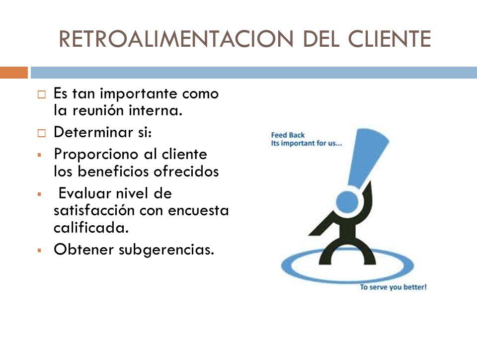 RETROALIMENTACION DEL CLIENTE Es tan importante como la reunión interna. Determinar si: Proporciono al cliente los beneficios ofrecidos Evaluar nivel