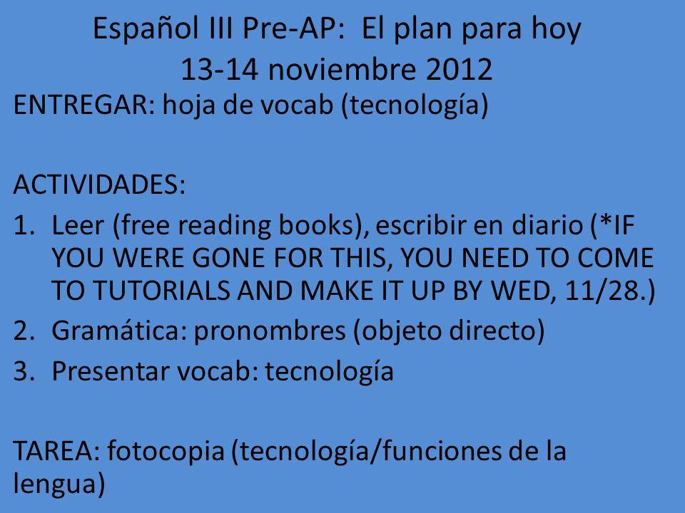 Español III Pre-AP: El plan para hoy 15-16 noviembre 2012 ENTREGAR: vocab: tecnología/funciones de la lengua ACTIVIDADES: 1.Conversación: libre 2.Gramática: pronombres 3.Terminar El Abanico, contestar preguntas TAREA: nada!