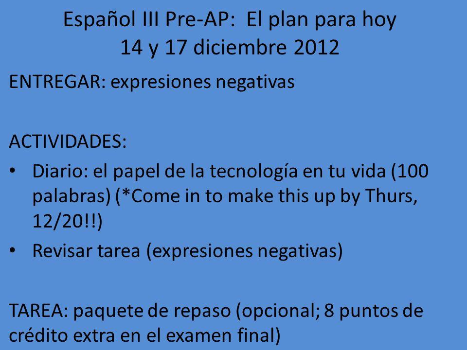 Español III Pre-AP: El plan para hoy 18-19 diciembre 2012 ENTREGAR: paquete de repaso para el examen final (períodos 4 y 7) ACTIVIDADES: 1.Período 1: estudiar para exámenes finales 2.Períodos 4 y 7: tomar EXAMEN FINAL TAREA: ¡Leer y escuchar todo lo que puedan durante las vacaciones!