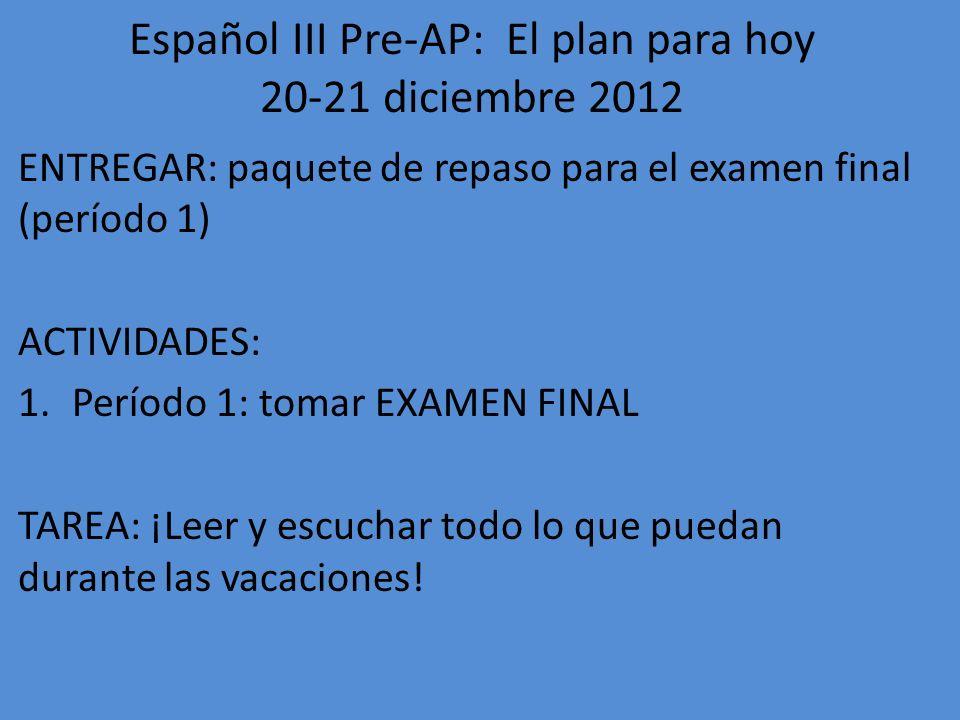Español III Pre-AP: El plan para hoy 20-21 diciembre 2012 ENTREGAR: paquete de repaso para el examen final (período 1) ACTIVIDADES: 1.Período 1: tomar