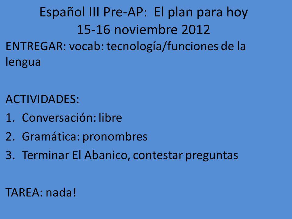 Español III Pre-AP: El plan para hoy 26-27 noviembre 2012 ENTREGAR: nada ACTIVIDADES: 1.Terminar El Abanico, contestar preguntas (We turned this in.) 2.Fotocopia (pronombres) (We turned this in.) 3.Practicar vocabulario TAREA: nada!