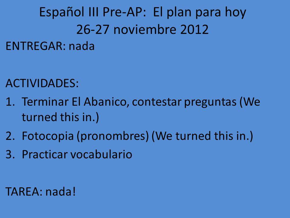 Español III Pre-AP: El plan para hoy 28-29 noviembre 2012 ENTREGAR: nada ACTIVIDADES: 1.Gramática: Mandatos formales 2.Empezar mini-proyecto de tecnología (en parejas) TAREA: conjuguemos-vocab (tecnología) (Do at least 20, get at least 80% correct.)