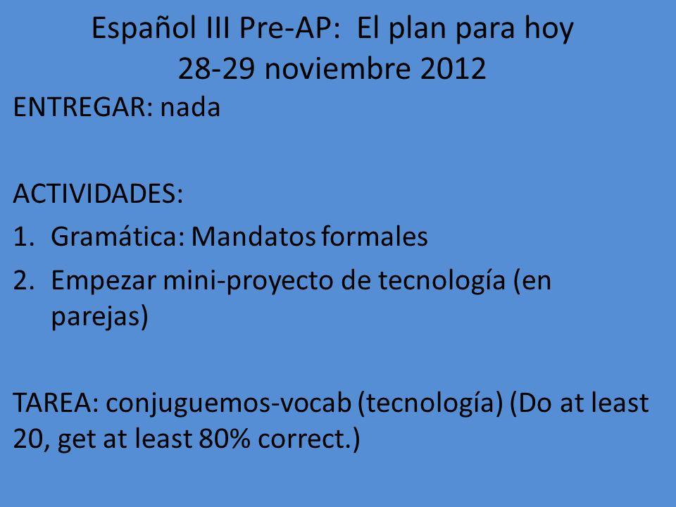 Español III Pre-AP: El plan para hoy 30 noviembre y 3 diciembre 2012 ENTREGAR: nada (conjuguemos) ACTIVIDADES: 1.