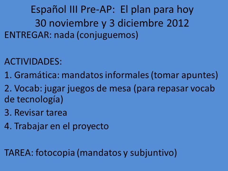 Español III Pre-AP: El plan para hoy 4-5 diciembre 2012 ENTREGAR: fotocopia (mandatos, subjuntivo) ACTIVIDADES: 1.