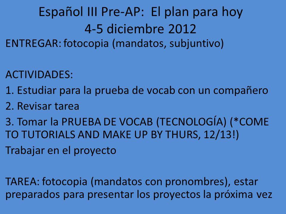 Español III Pre-AP: El plan para hoy 6-7 diciembre 2012 ENTREGAR: fotocopia (mandatos con pronombres) ACTIVIDADES: 1.