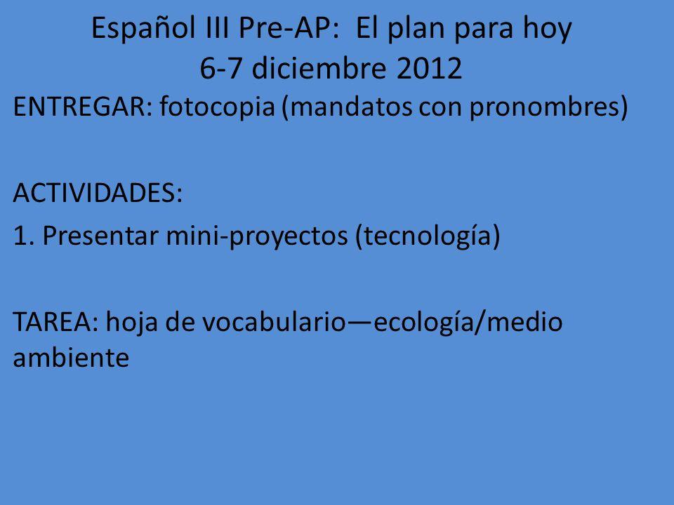 Español III Pre-AP: El plan para hoy 10-11 diciembre 2012 ENTREGAR: hoja de vocab: ecología/medio ambiente ACTIVIDADES: Mirar video, escribir (1st period onlycome in by Thurs, 12/20 if you were absent for this!) Gramática: Nosotros commands: apuntes, fotocopia (4 th & 7 th periods only--You need to make this worksheet up, by 12/20!) Repaso para el examen (mandatos y pronombres) TAREA: fotocopia de repaso para el examen (opcional, para crédito extra en el examen).