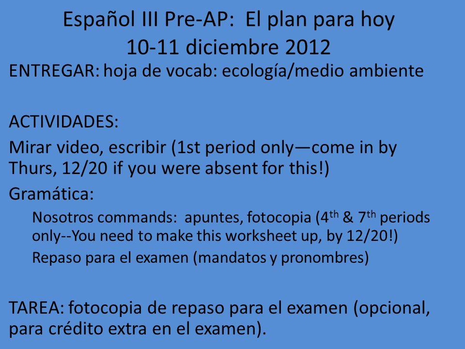 Español III Pre-AP: El plan para hoy 12-13 diciembre 2012 ENTREGAR: fotocopia de repaso (turn in to box; dont put on yellow sheet) ACTIVIDADES: 1.