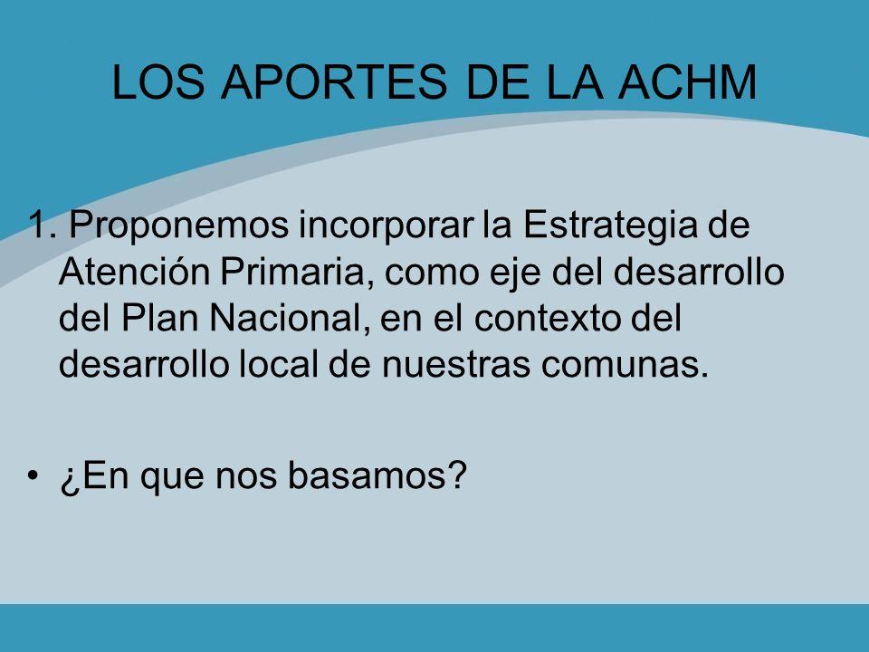 LOS APORTES DE LA ACHM 1. Proponemos incorporar la Estrategia de Atención Primaria, como eje del desarrollo del Plan Nacional, en el contexto del desa