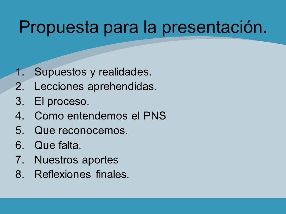 Propuesta para la presentación. 1.Supuestos y realidades. 2.Lecciones aprehendidas. 3.El proceso. 4.Como entendemos el PNS 5.Que reconocemos. 6.Que fa