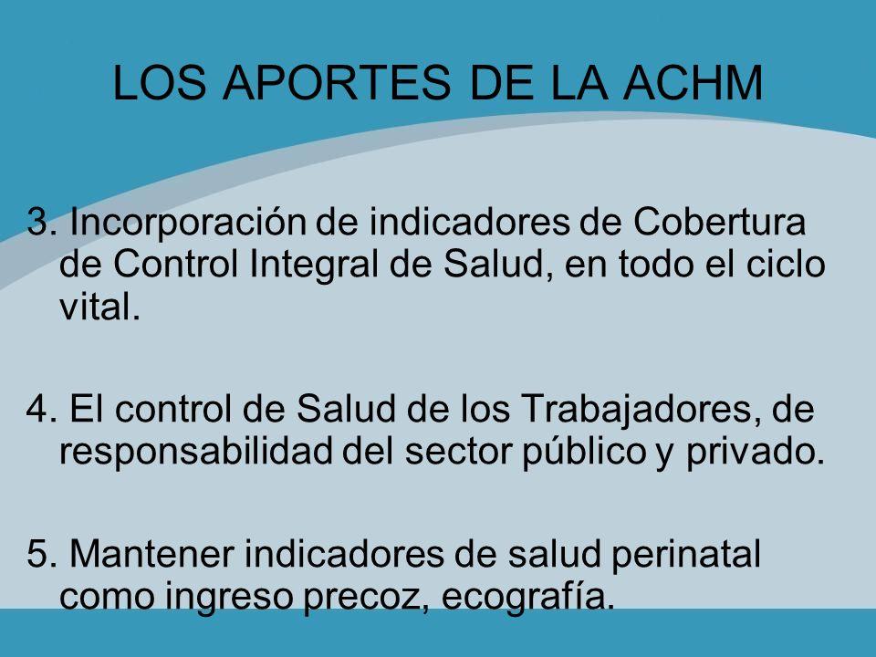 LOS APORTES DE LA ACHM 3. Incorporación de indicadores de Cobertura de Control Integral de Salud, en todo el ciclo vital. 4. El control de Salud de lo