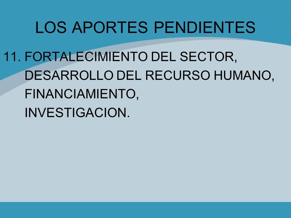 LOS APORTES PENDIENTES 11. FORTALECIMIENTO DEL SECTOR, DESARROLLO DEL RECURSO HUMANO, FINANCIAMIENTO, INVESTIGACION.