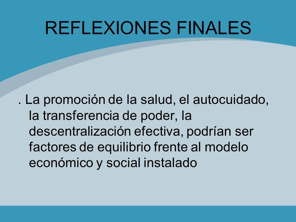 REFLEXIONES FINALES. La promoción de la salud, el autocuidado, la transferencia de poder, la descentralización efectiva, podrían ser factores de equil