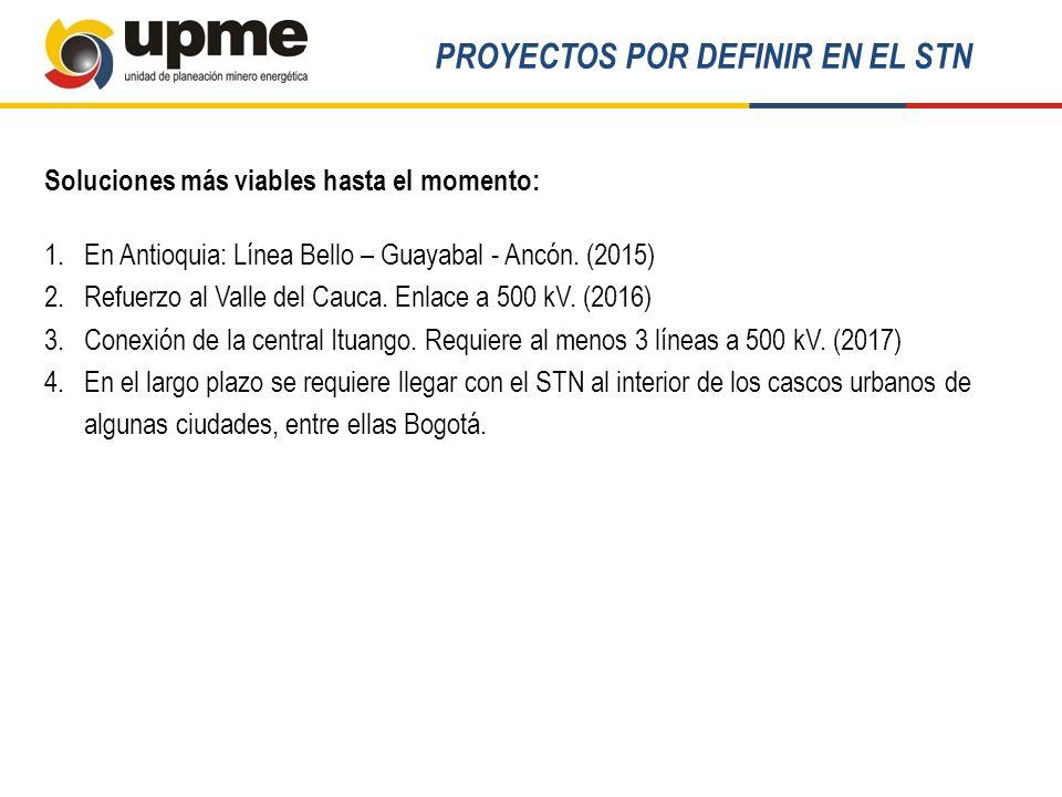 Soluciones más viables hasta el momento: 1.En Antioquia: Línea Bello – Guayabal - Ancón. (2015) 2.Refuerzo al Valle del Cauca. Enlace a 500 kV. (2016)