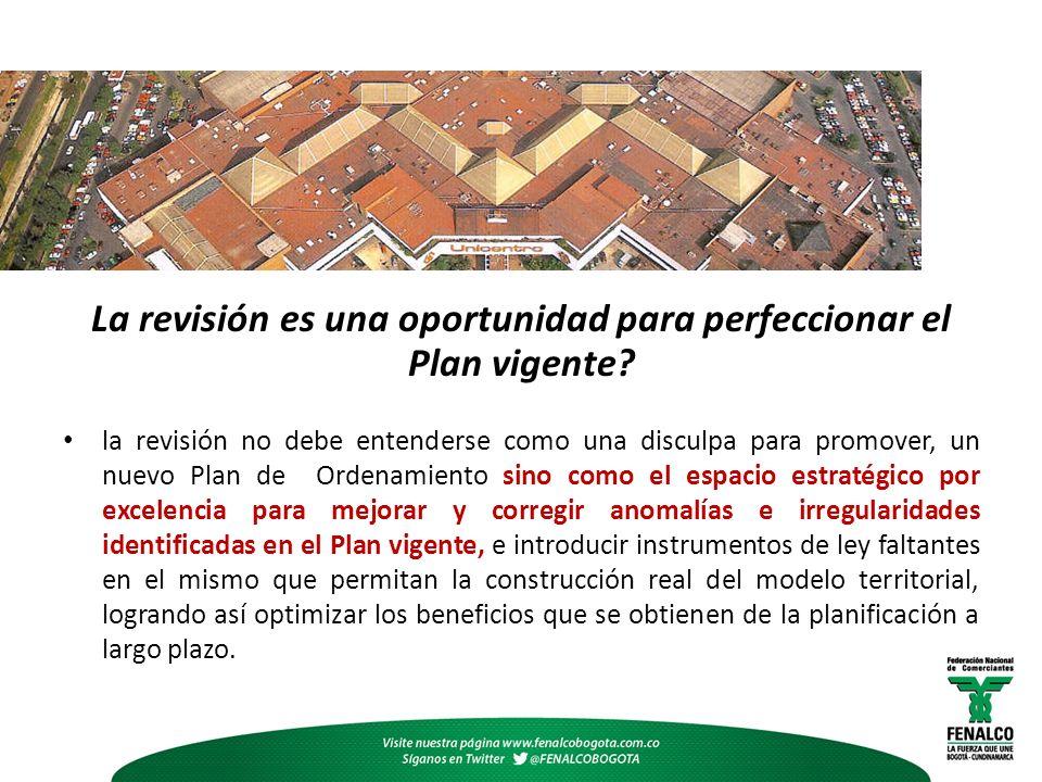 La revisión es una oportunidad para perfeccionar el Plan vigente? la revisión no debe entenderse como una disculpa para promover, un nuevo Plan de Ord