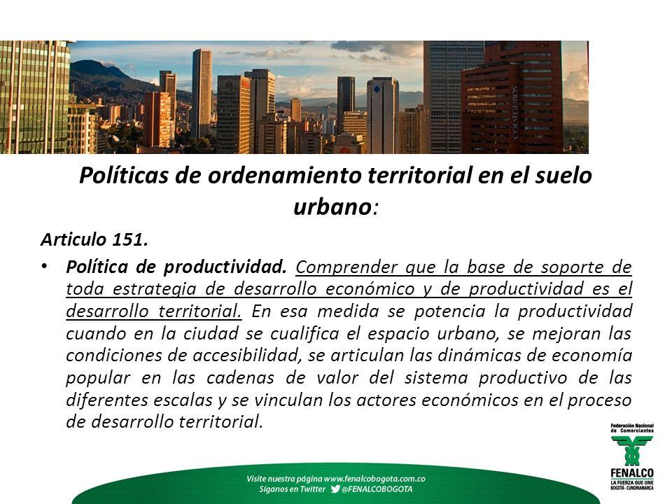 Políticas de ordenamiento territorial en el suelo urbano: Articulo 151. Política de productividad. Comprender que la base de soporte de toda estrategi