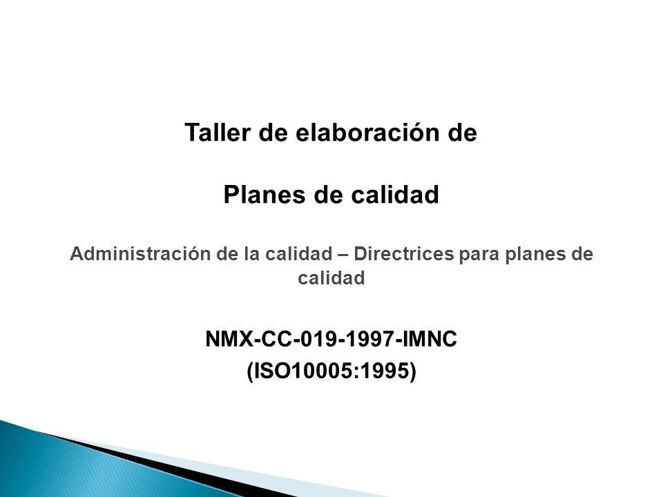 Taller de elaboración de Planes de calidad NMX-CC-019-1997-IMNC (ISO10005:1995) Administración de la calidad – Directrices para planes de calidad