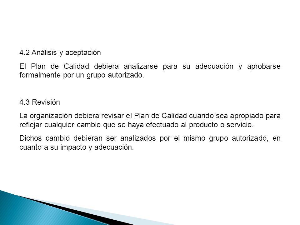 4.2 Análisis y aceptación El Plan de Calidad debiera analizarse para su adecuación y aprobarse formalmente por un grupo autorizado. 4.3 Revisión La or