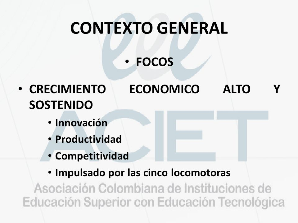 CONTEXTO GENERAL FOCOS CRECIMIENTO ECONOMICO ALTO Y SOSTENIDO Innovación Productividad Competitividad Impulsado por las cinco locomotoras