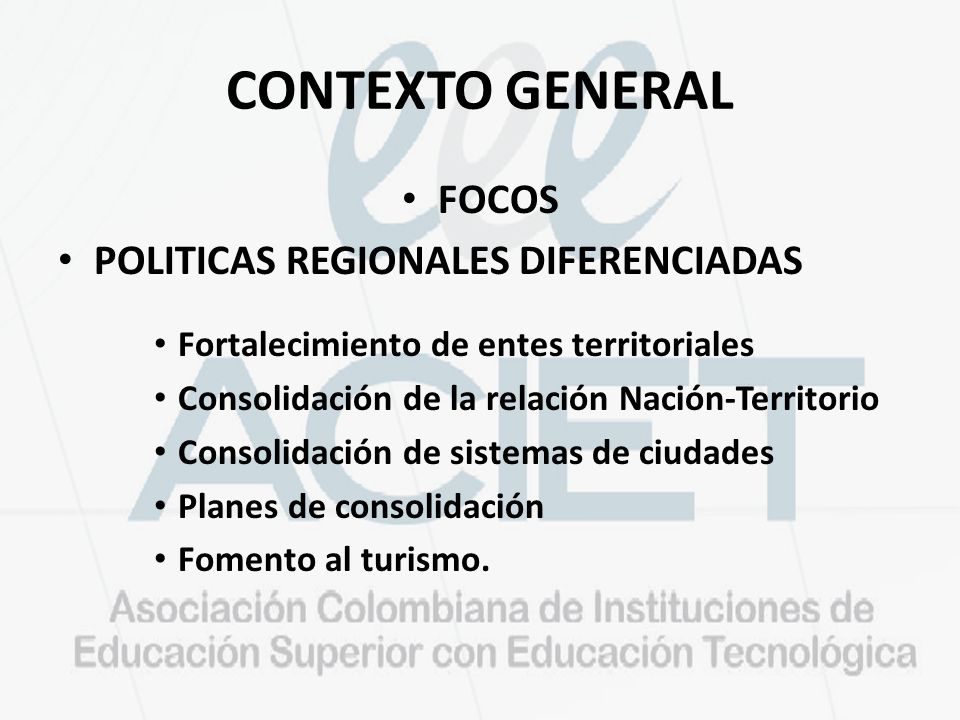 CONTEXTO GENERAL FOCOS POLITICAS REGIONALES DIFERENCIADAS Fortalecimiento de entes territoriales Consolidación de la relación Nación-Territorio Consolidación de sistemas de ciudades Planes de consolidación Fomento al turismo.