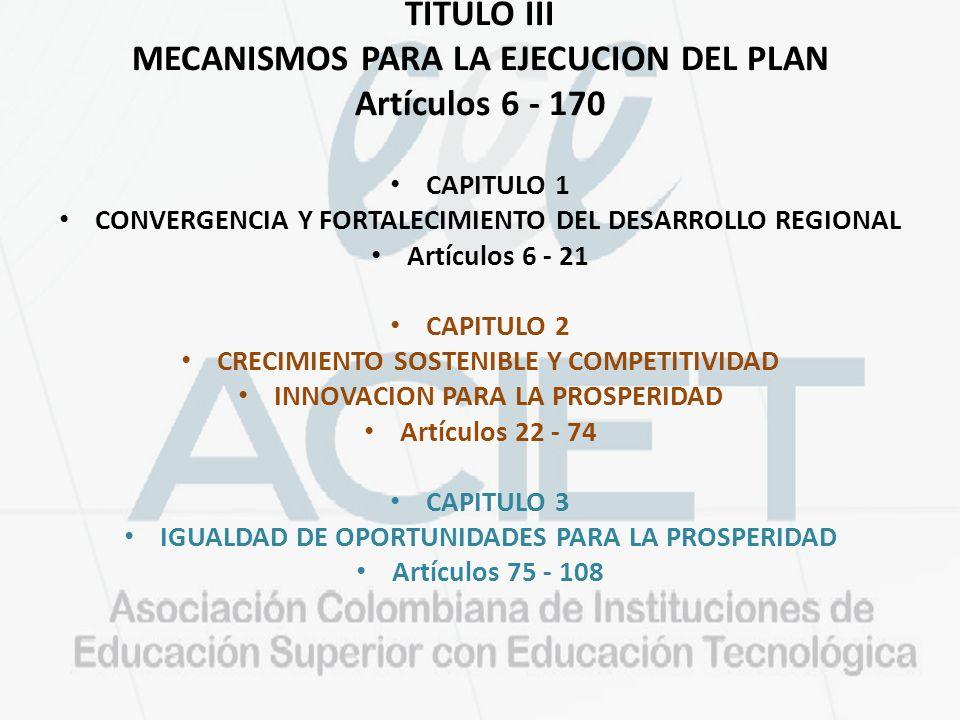 TITULO III MECANISMOS PARA LA EJECUCION DEL PLAN Artículos 6 - 170 CAPITULO 1 CONVERGENCIA Y FORTALECIMIENTO DEL DESARROLLO REGIONAL Artículos 6 - 21 CAPITULO 2 CRECIMIENTO SOSTENIBLE Y COMPETITIVIDAD INNOVACION PARA LA PROSPERIDAD Artículos 22 - 74 CAPITULO 3 IGUALDAD DE OPORTUNIDADES PARA LA PROSPERIDAD Artículos 75 - 108