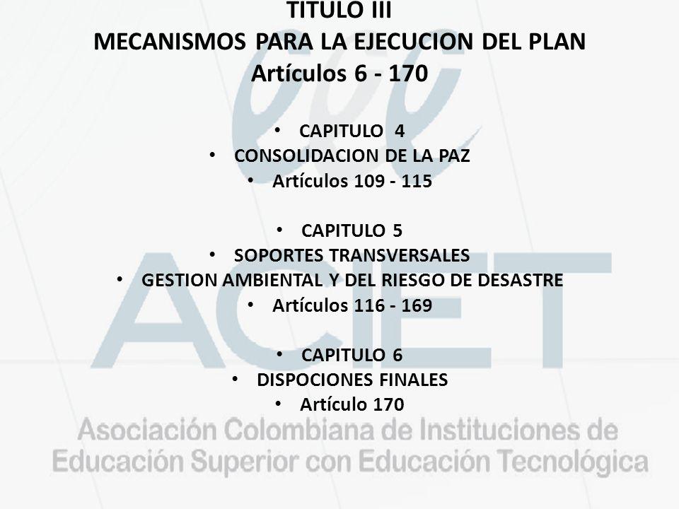 TITULO III MECANISMOS PARA LA EJECUCION DEL PLAN Artículos 6 - 170 CAPITULO 4 CONSOLIDACION DE LA PAZ Artículos 109 - 115 CAPITULO 5 SOPORTES TRANSVERSALES GESTION AMBIENTAL Y DEL RIESGO DE DESASTRE Artículos 116 - 169 CAPITULO 6 DISPOCIONES FINALES Artículo 170