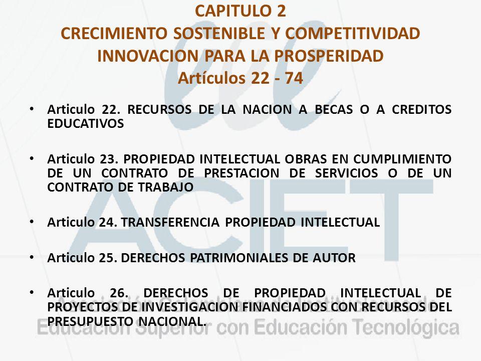 CAPITULO 2 CRECIMIENTO SOSTENIBLE Y COMPETITIVIDAD INNOVACION PARA LA PROSPERIDAD Artículos 22 - 74 Articulo 22. RECURSOS DE LA NACION A BECAS O A CRE
