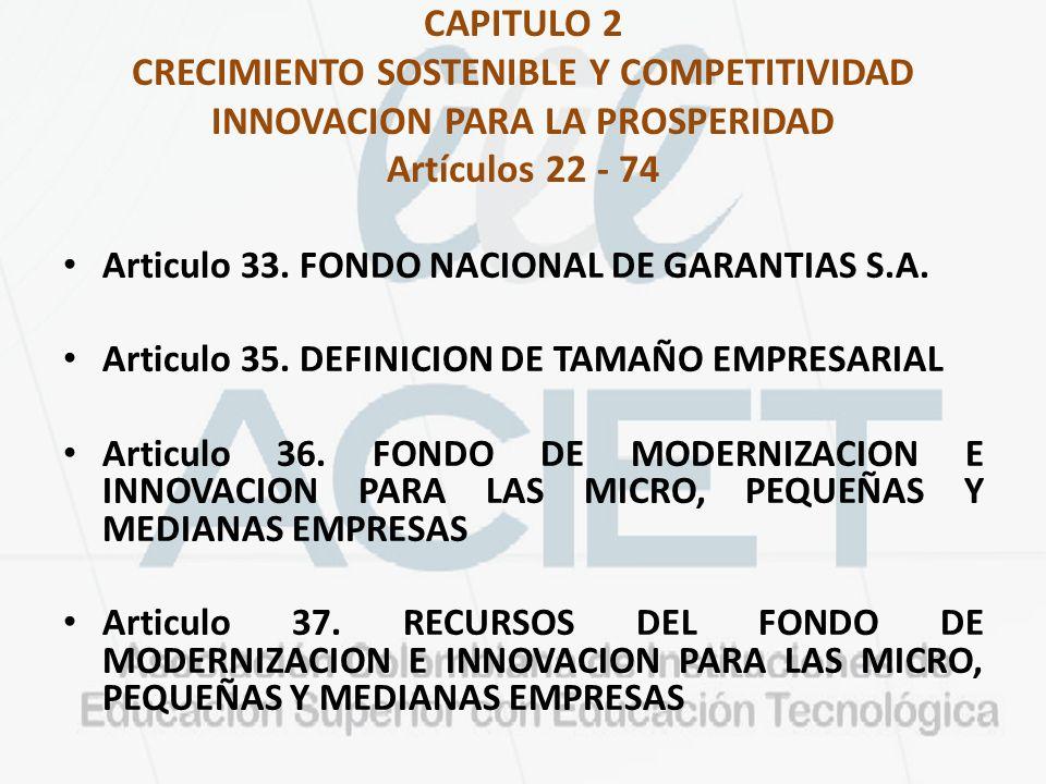 CAPITULO 2 CRECIMIENTO SOSTENIBLE Y COMPETITIVIDAD INNOVACION PARA LA PROSPERIDAD Artículos 22 - 74 Articulo 33. FONDO NACIONAL DE GARANTIAS S.A. Arti