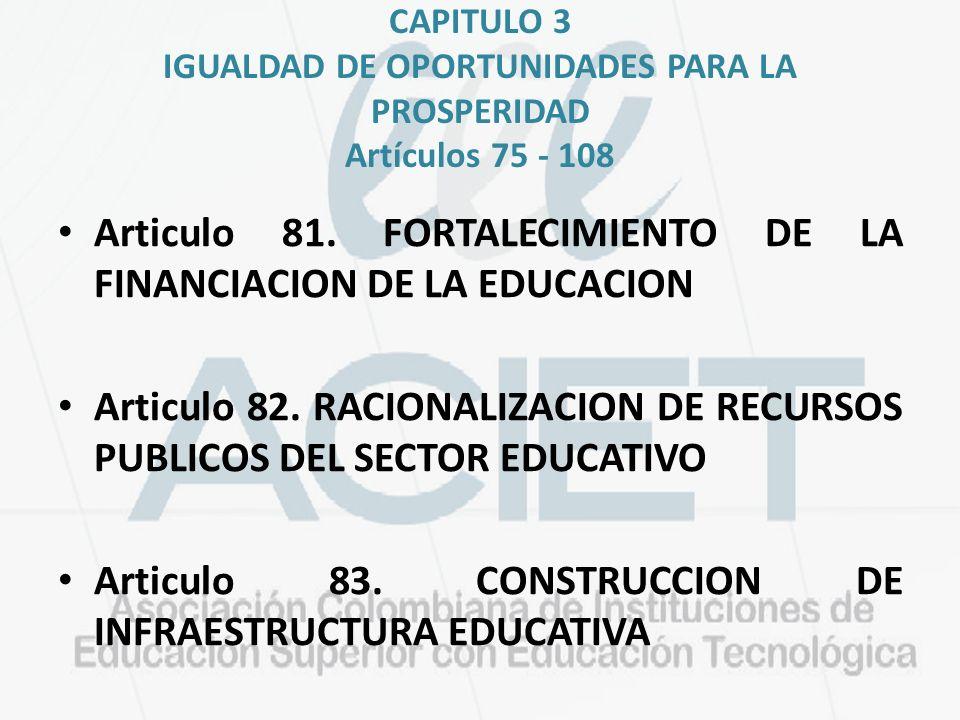 CAPITULO 3 IGUALDAD DE OPORTUNIDADES PARA LA PROSPERIDAD Artículos 75 - 108 Articulo 81. FORTALECIMIENTO DE LA FINANCIACION DE LA EDUCACION Articulo 8