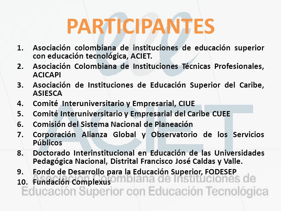PARTICIPANTES 1.Asociación colombiana de instituciones de educación superior con educación tecnológica, ACIET. 2.Asociación Colombiana de Institucione