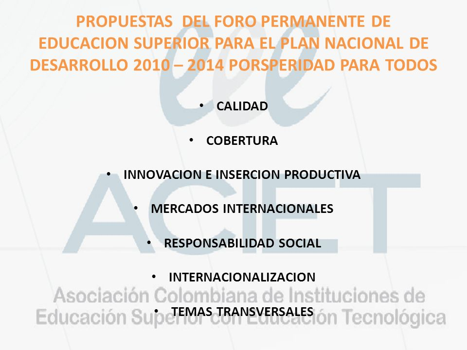 PROPUESTAS DEL FORO PERMANENTE DE EDUCACION SUPERIOR PARA EL PLAN NACIONAL DE DESARROLLO 2010 – 2014 PORSPERIDAD PARA TODOS CALIDAD COBERTURA INNOVACION E INSERCION PRODUCTIVA MERCADOS INTERNACIONALES RESPONSABILIDAD SOCIAL INTERNACIONALIZACION TEMAS TRANSVERSALES