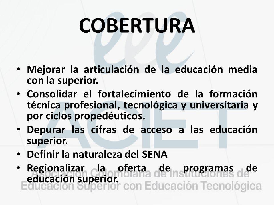 COBERTURA Mejorar la articulación de la educación media con la superior. Consolidar el fortalecimiento de la formación técnica profesional, tecnológic