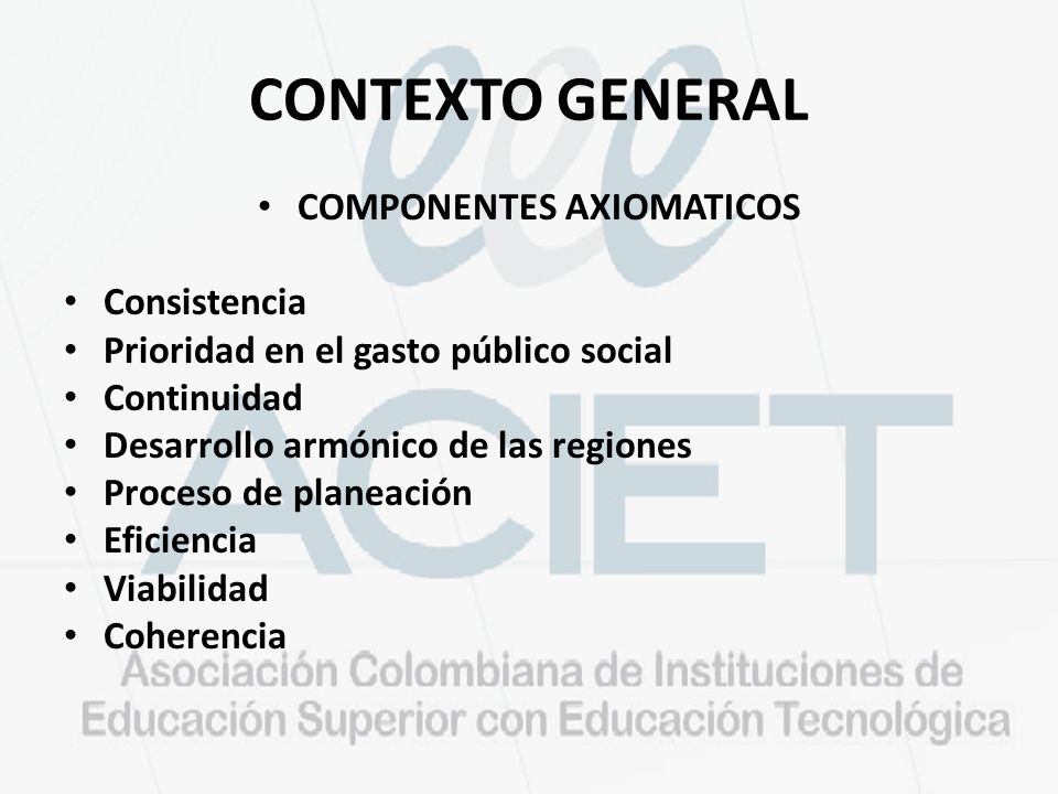 CONTEXTO GENERAL COMPONENTES AXIOMATICOS Consistencia Prioridad en el gasto público social Continuidad Desarrollo armónico de las regiones Proceso de planeación Eficiencia Viabilidad Coherencia
