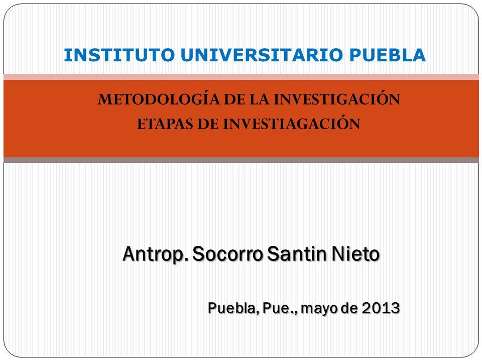 METODOLOGÍA DE LA INVESTIGACIÓN ETAPAS DE INVESTIAGACIÓN INSTITUTO UNIVERSITARIO PUEBLA Antrop. Socorro Santin Nieto Puebla, Pue., mayo de 2013