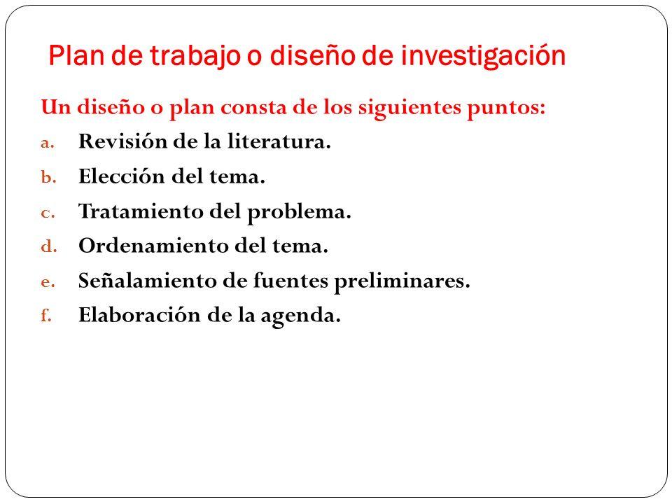 Plan de trabajo o diseño de investigación Un diseño o plan consta de los siguientes puntos: a. Revisión de la literatura. b. Elección del tema. c. Tra