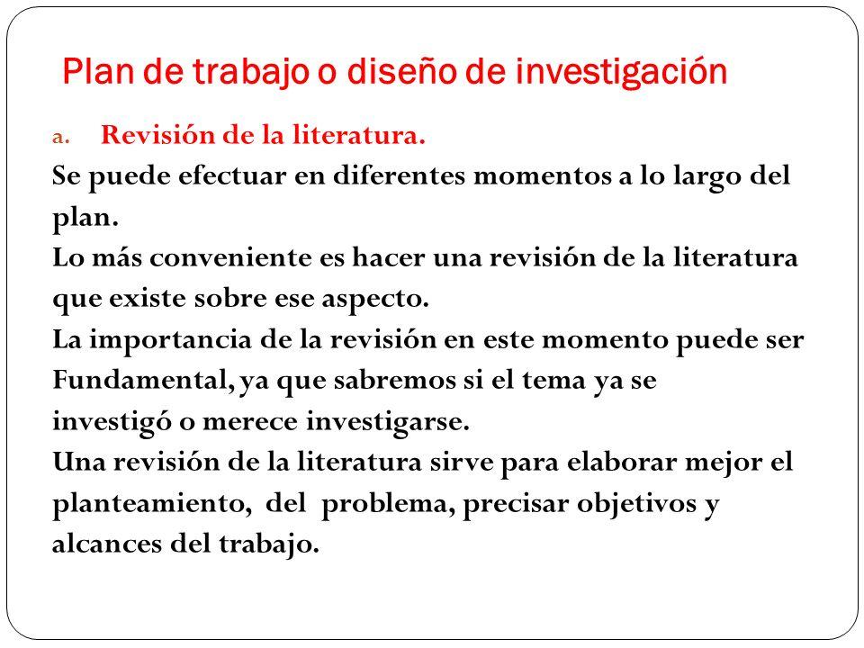 Plan de trabajo o diseño de investigación a. Revisión de la literatura. Se puede efectuar en diferentes momentos a lo largo del plan. Lo más convenien