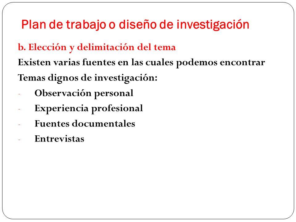 Plan de trabajo o diseño de investigación b. Elección y delimitación del tema Existen varias fuentes en las cuales podemos encontrar Temas dignos de i