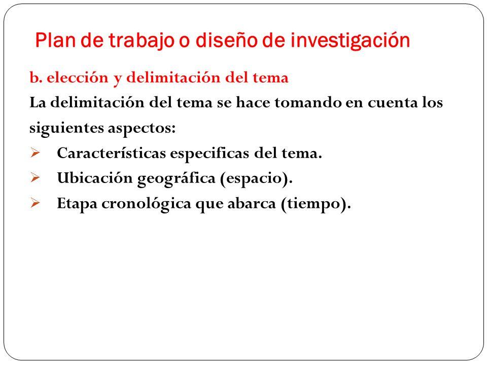 Plan de trabajo o diseño de investigación b. elección y delimitación del tema La delimitación del tema se hace tomando en cuenta los siguientes aspect