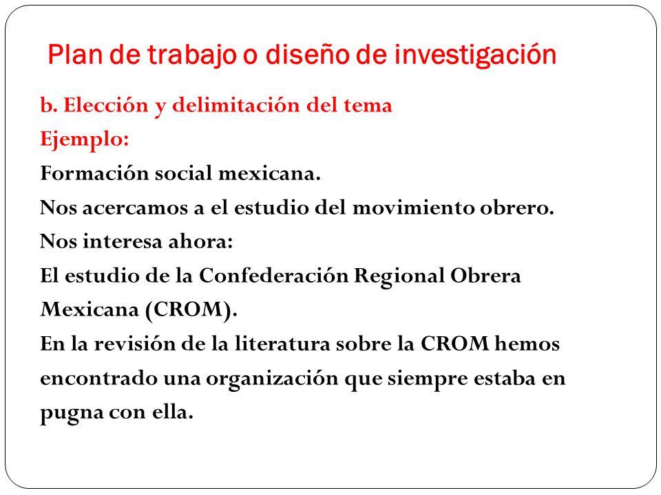 Plan de trabajo o diseño de investigación b. Elección y delimitación del tema Ejemplo: Formación social mexicana. Nos acercamos a el estudio del movim